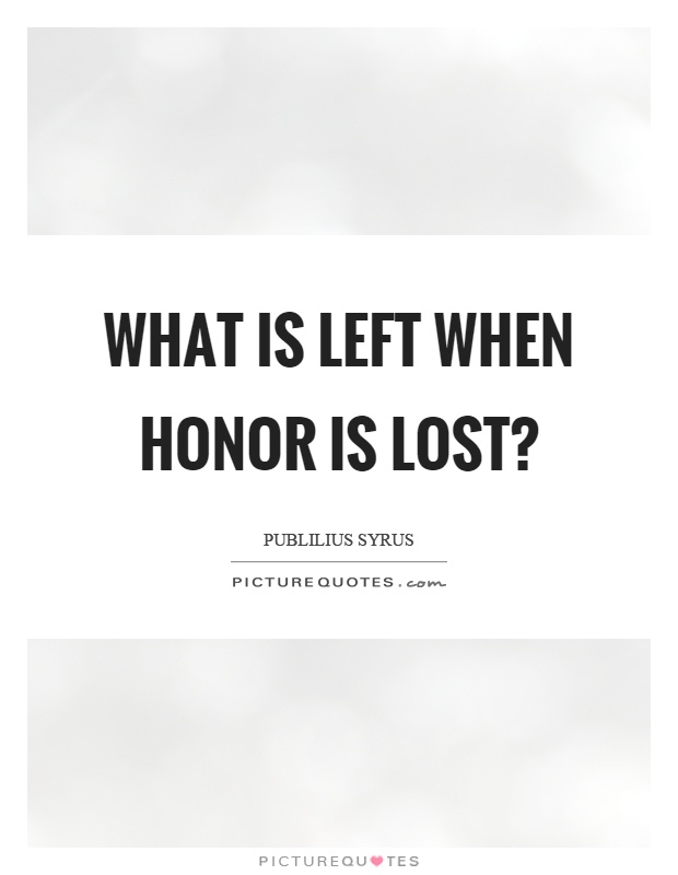 What is left when honor is lost? Picture Quote #1