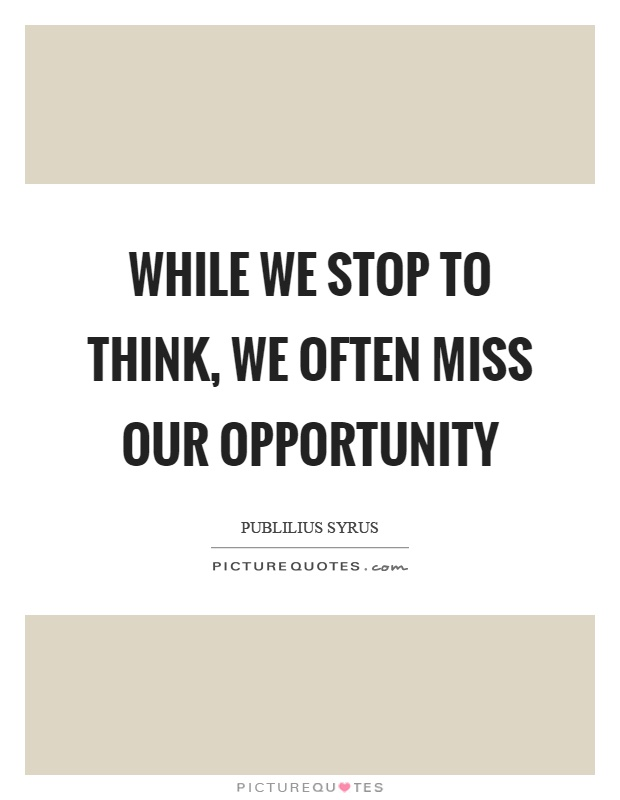 While we stop to think, we often miss our opportunity Picture Quote #1