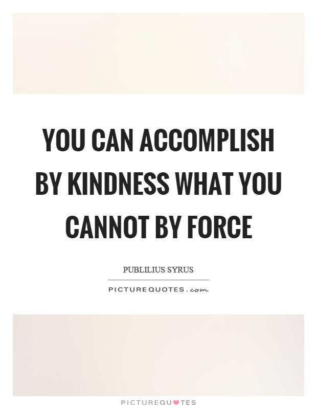 You can accomplish by kindness what you cannot by force Picture Quote #1