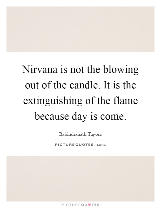 Nirvana is not the blowing out of the candle. It is the extinguishing of the flame because day is come Picture Quote #1