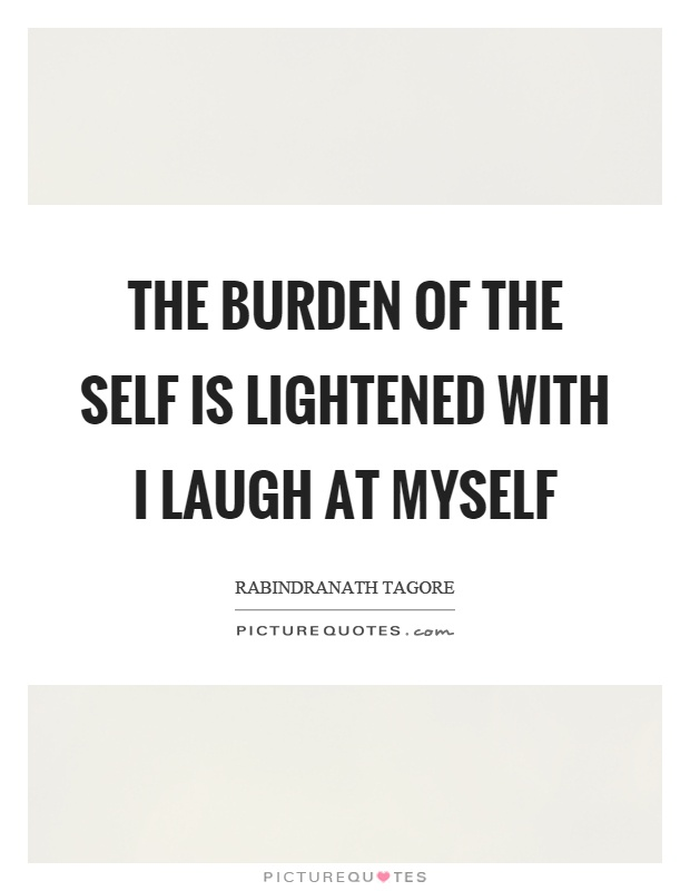 The burden of the self is lightened with I laugh at myself Picture Quote #1