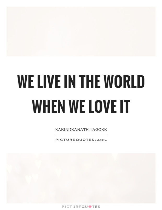 We live in the world when we love it Picture Quote #1
