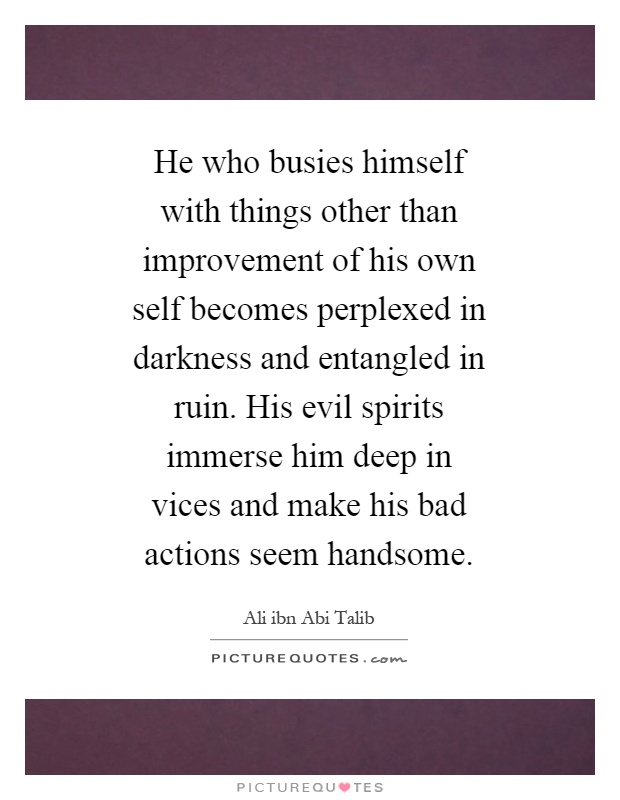 He who busies himself with things other than improvement of his own self becomes perplexed in darkness and entangled in ruin. His evil spirits immerse him deep in vices and make his bad actions seem handsome Picture Quote #1