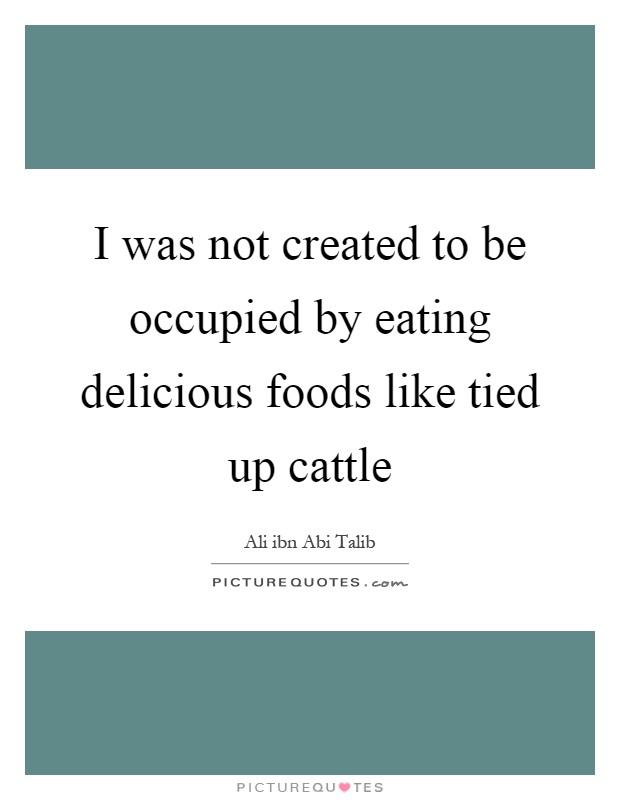 I was not created to be occupied by eating delicious foods like tied up cattle Picture Quote #1