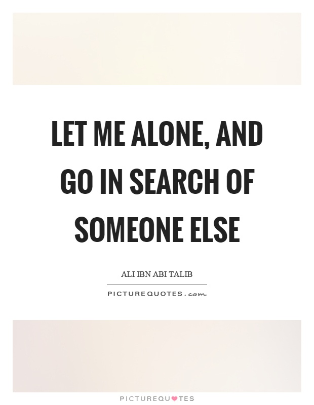 Let me alone, and go in search of someone else Picture Quote #1