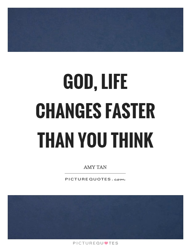 God, life changes faster than you think Picture Quote #1