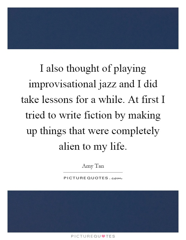 I also thought of playing improvisational jazz and I did take lessons for a while. At first I tried to write fiction by making up things that were completely alien to my life Picture Quote #1