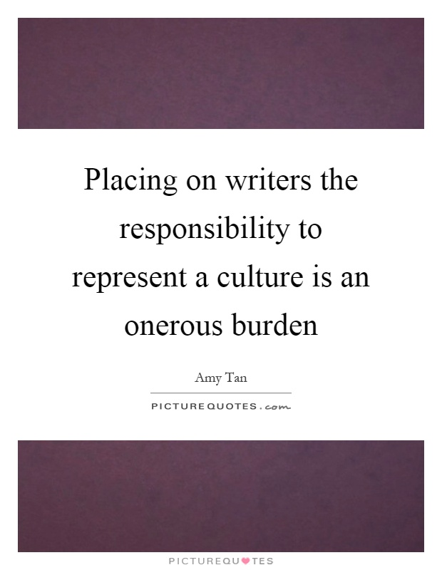 Placing on writers the responsibility to represent a culture is an onerous burden Picture Quote #1