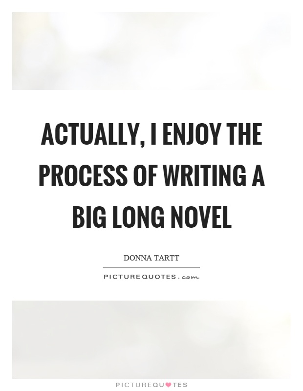 Actually, I enjoy the process of writing a big long novel Picture Quote #1