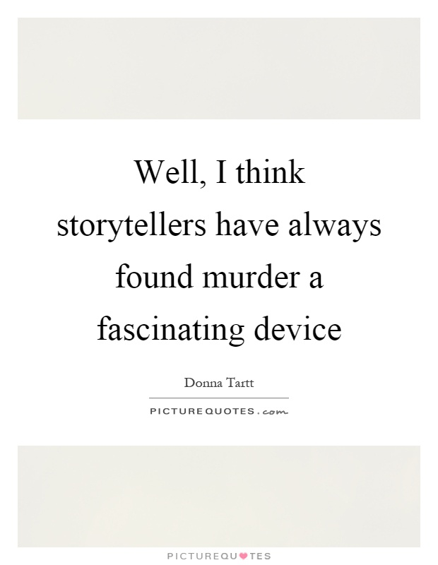 Well, I think storytellers have always found murder a fascinating device Picture Quote #1