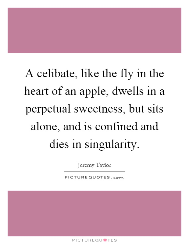 A celibate, like the fly in the heart of an apple, dwells in a perpetual sweetness, but sits alone, and is confined and dies in singularity Picture Quote #1