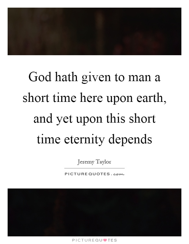 God hath given to man a short time here upon earth, and yet upon this short time eternity depends Picture Quote #1