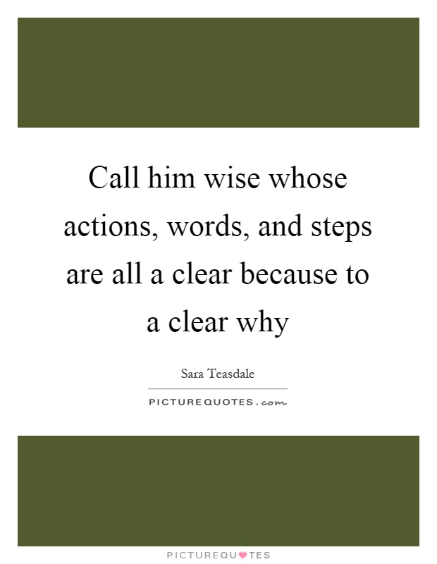 Call him wise whose actions, words, and steps are all a clear because to a clear why Picture Quote #1