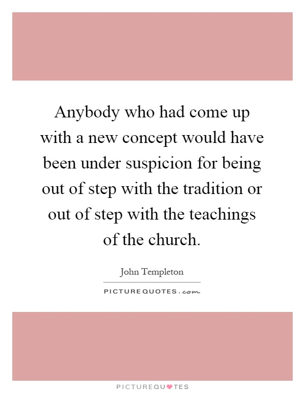 Anybody who had come up with a new concept would have been under suspicion for being out of step with the tradition or out of step with the teachings of the church Picture Quote #1