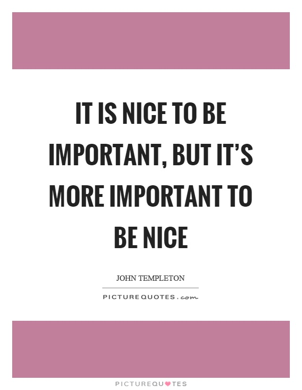 It is nice to be important, but it's more important to be nice Picture Quote #1