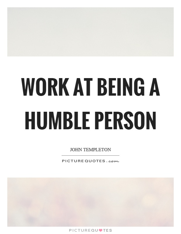 Work at being a humble person Picture Quote #1