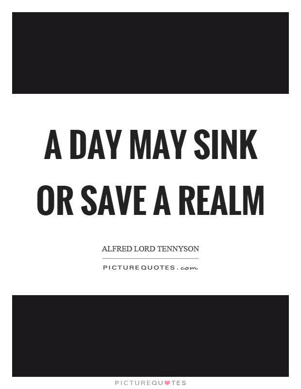 A day may sink or save a realm Picture Quote #1