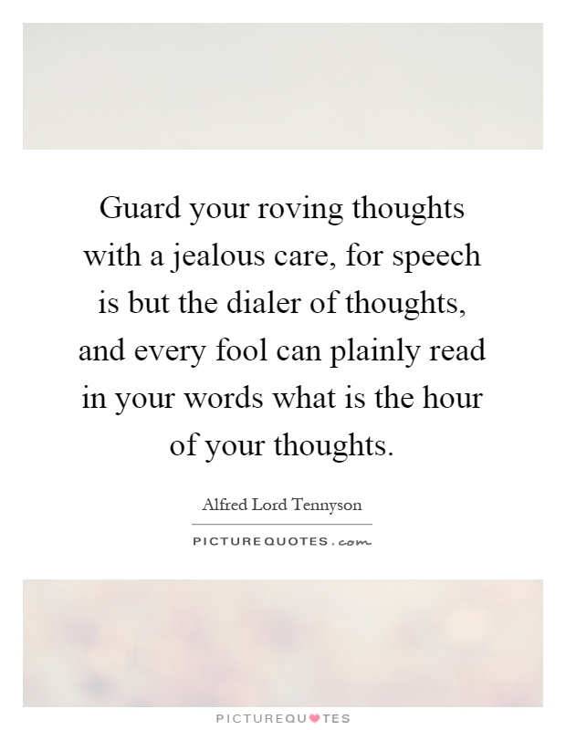 Guard your roving thoughts with a jealous care, for speech is but the dialer of thoughts, and every fool can plainly read in your words what is the hour of your thoughts Picture Quote #1