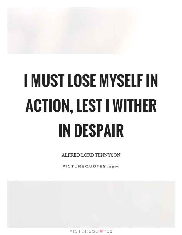 I must lose myself in action, lest I wither in despair Picture Quote #1