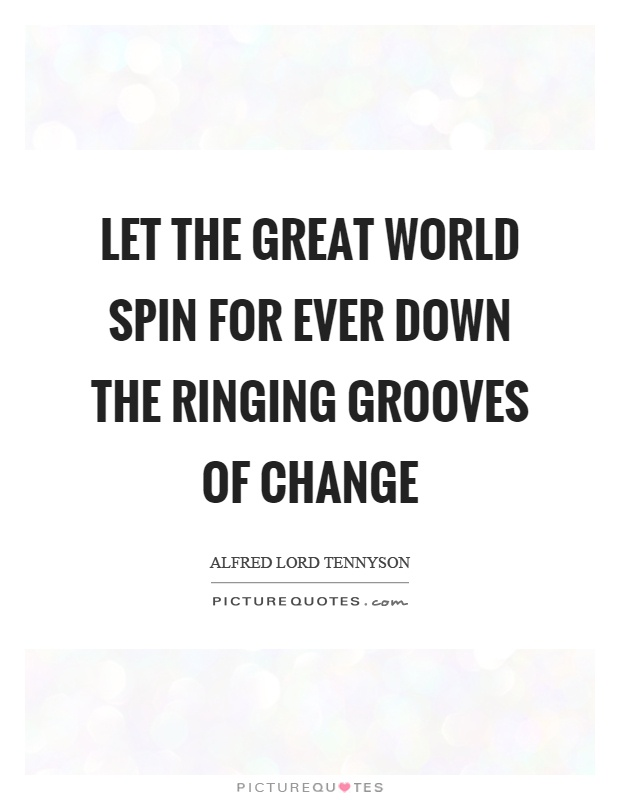 Let the great world spin for ever down the ringing grooves of change Picture Quote #1