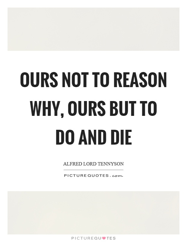 Ours not to reason why, ours but to do and die Picture Quote #1
