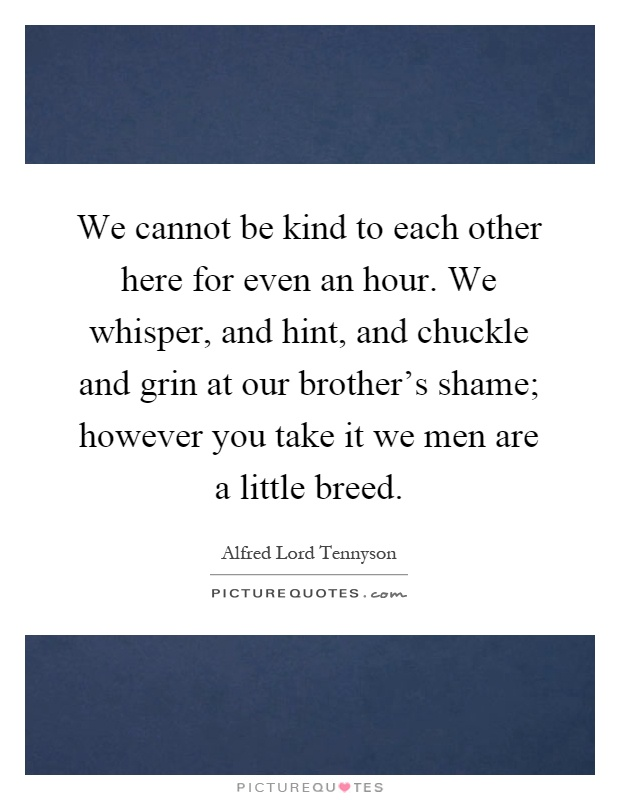 We cannot be kind to each other here for even an hour. We whisper, and hint, and chuckle and grin at our brother's shame; however you take it we men are a little breed Picture Quote #1