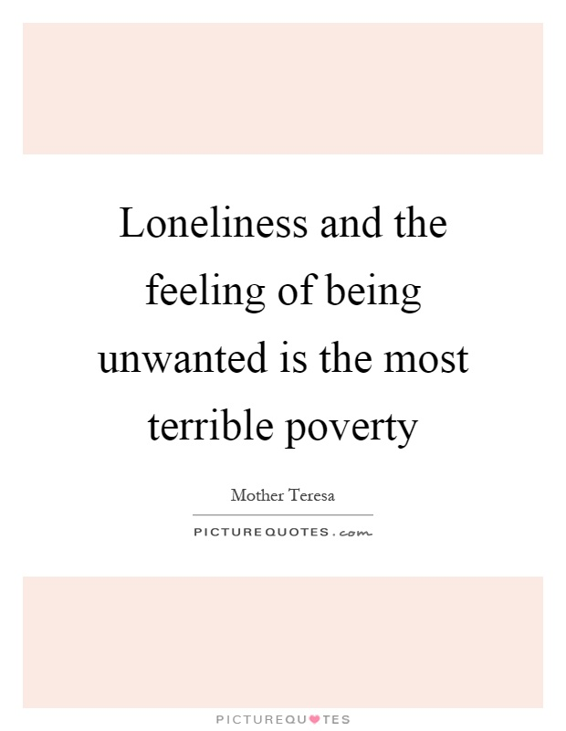 Loneliness and the feeling of being unwanted is the most terrible poverty Picture Quote #1