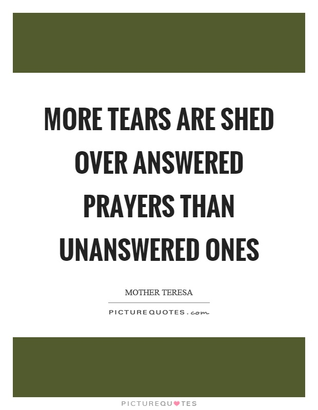 More tears are shed over answered prayers than unanswered ones Picture Quote #1