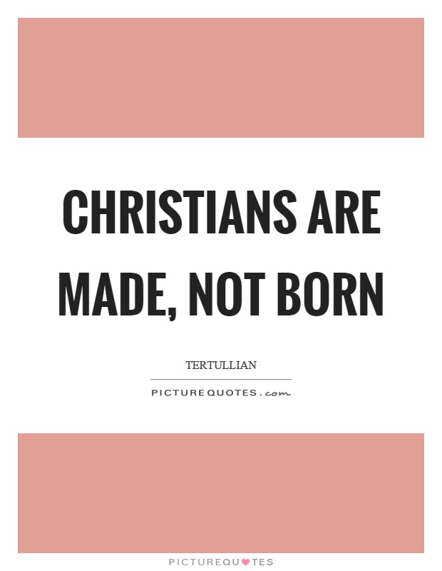 Christians are made, not born Picture Quote #1