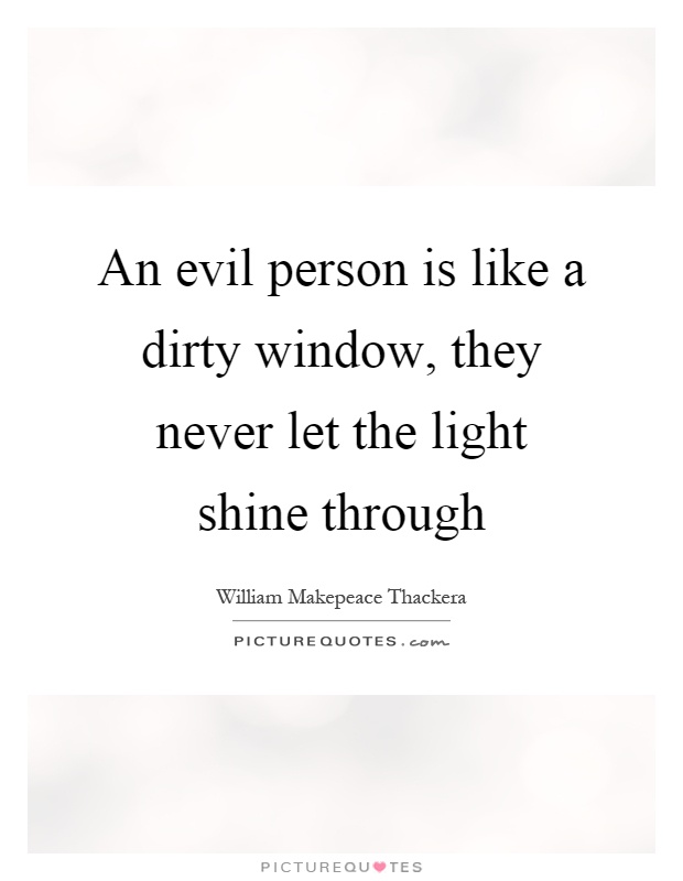 An evil person is like a dirty window, they never let the light shine through Picture Quote #1