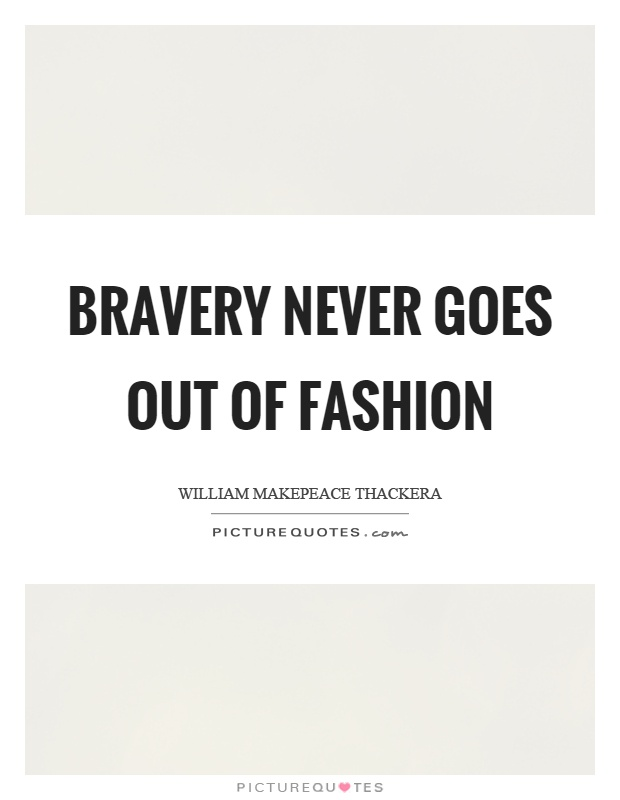 Bravery never goes out of fashion Picture Quote #1