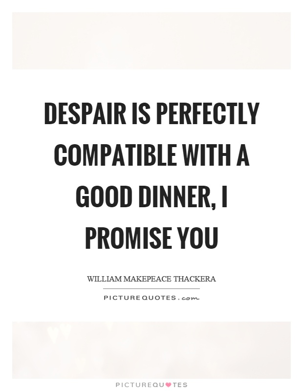 Despair Is Perfectly Compatible With A Good Dinner I Promise You Picture Quote 1