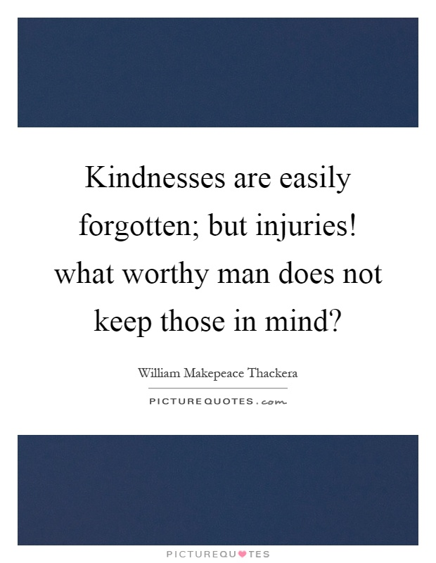 Kindnesses are easily forgotten; but injuries! what worthy man does not keep those in mind? Picture Quote #1