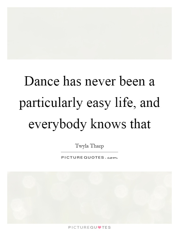 Dance has never been a particularly easy life, and everybody knows that Picture Quote #1