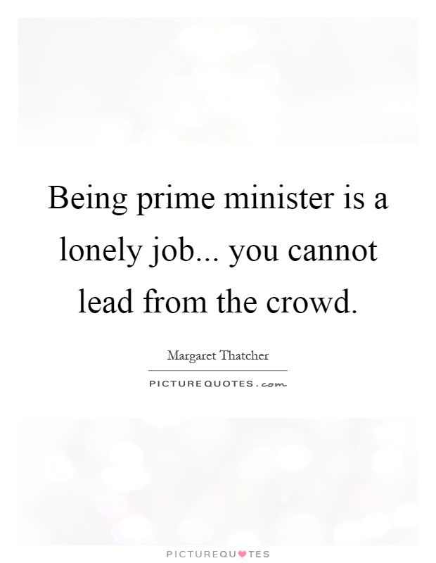 Being prime minister is a lonely job... you cannot lead from the crowd Picture Quote #1