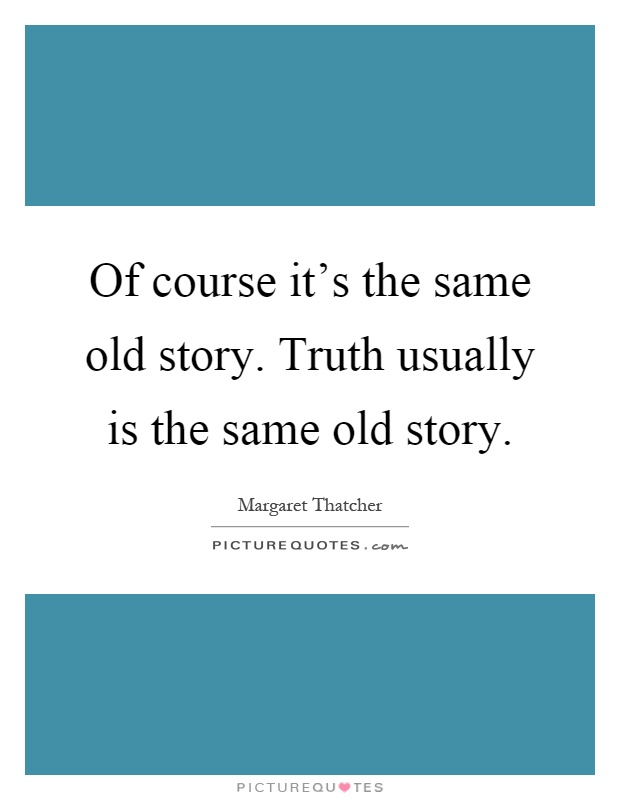 Of course it's the same old story. Truth usually is the same old story Picture Quote #1