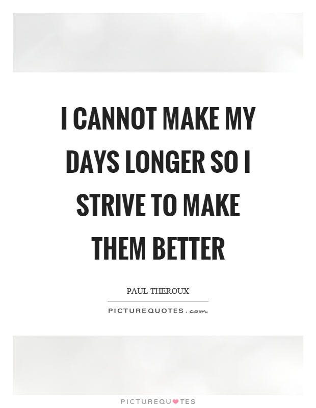 I cannot make my days longer so I strive to make them better Picture Quote #1