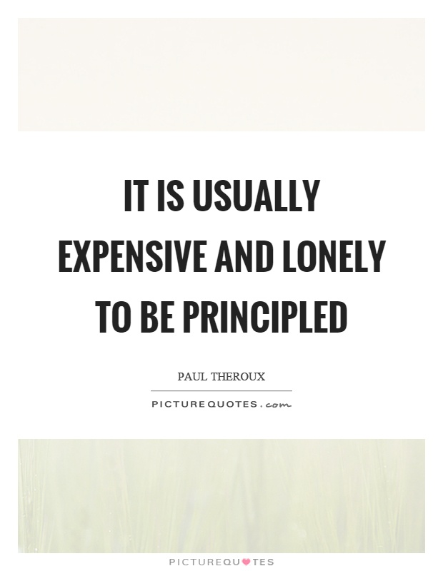 It is usually expensive and lonely to be principled Picture Quote #1
