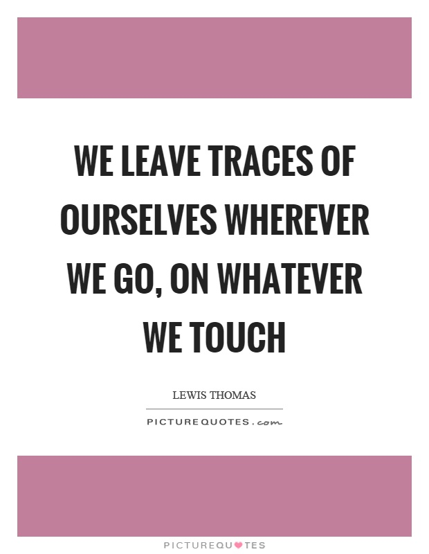 We leave traces of ourselves wherever we go, on whatever we touch Picture Quote #1
