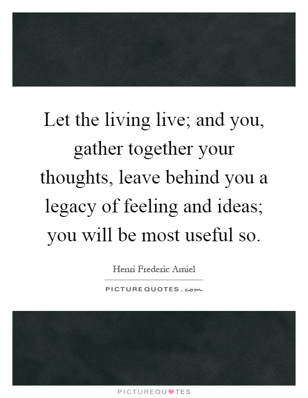 Let the living live; and you, gather together your thoughts, leave behind you a legacy of feeling and ideas; you will be most useful so Picture Quote #1