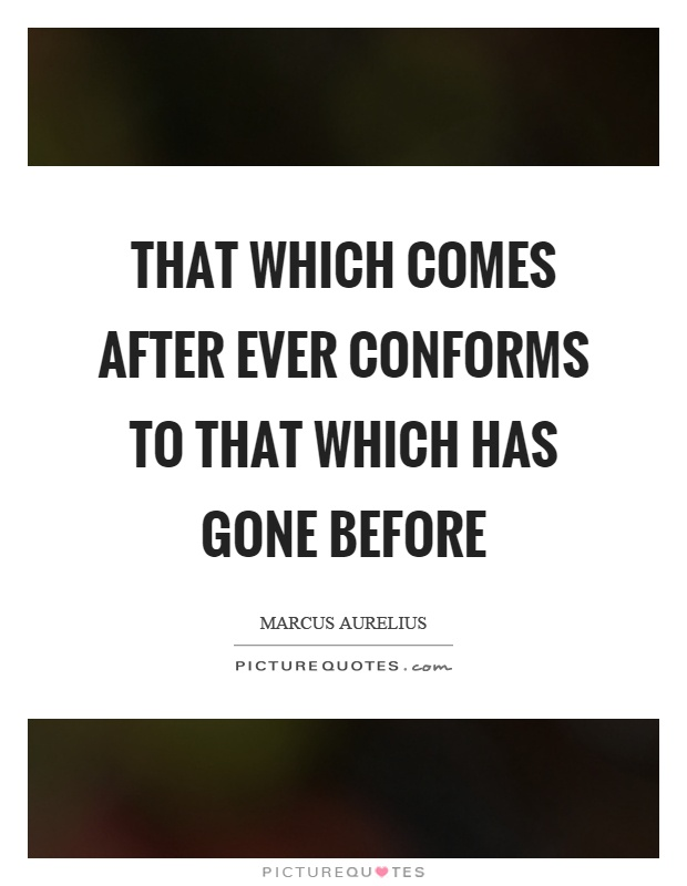 That which comes after ever conforms to that which has gone before Picture Quote #1