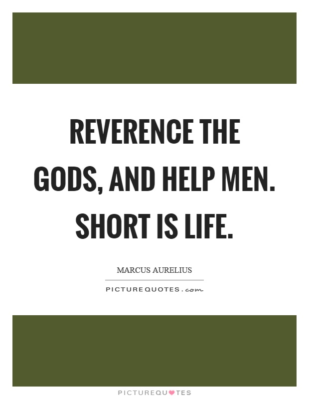 Reverence the gods, and help men. Short is life Picture Quote #1
