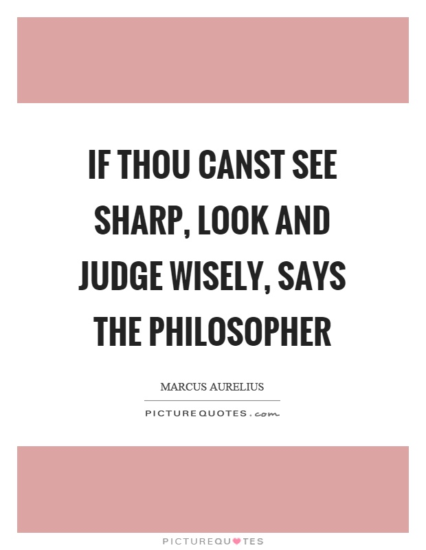 If thou canst see sharp, look and judge wisely, says the philosopher Picture Quote #1