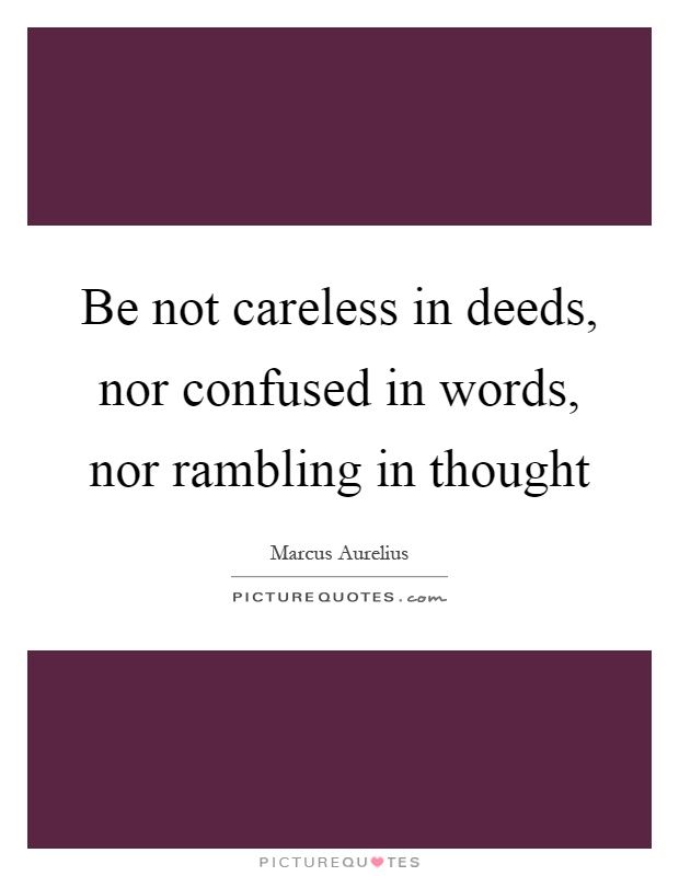 Be not careless in deeds, nor confused in words, nor rambling in thought Picture Quote #1