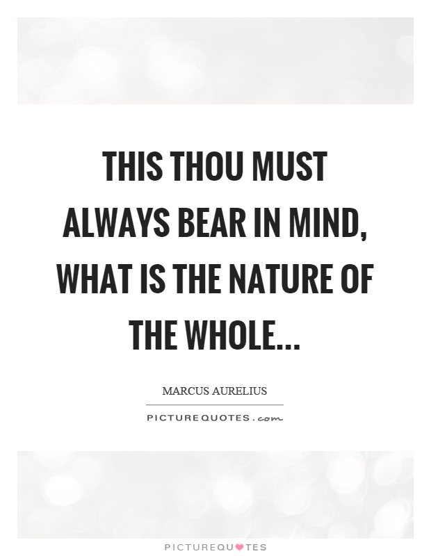 This thou must always bear in mind, what is the nature of the whole Picture Quote #1
