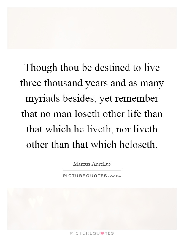 Though thou be destined to live three thousand years and as many myriads besides, yet remember that no man loseth other life than that which he liveth, nor liveth other than that which heloseth Picture Quote #1