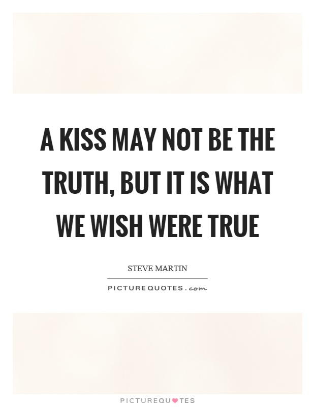 A kiss may not be the truth, but it is what we wish were true Picture Quote #1