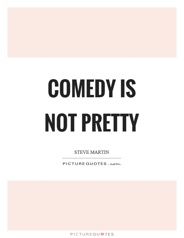 Comedy is not pretty Picture Quote #1
