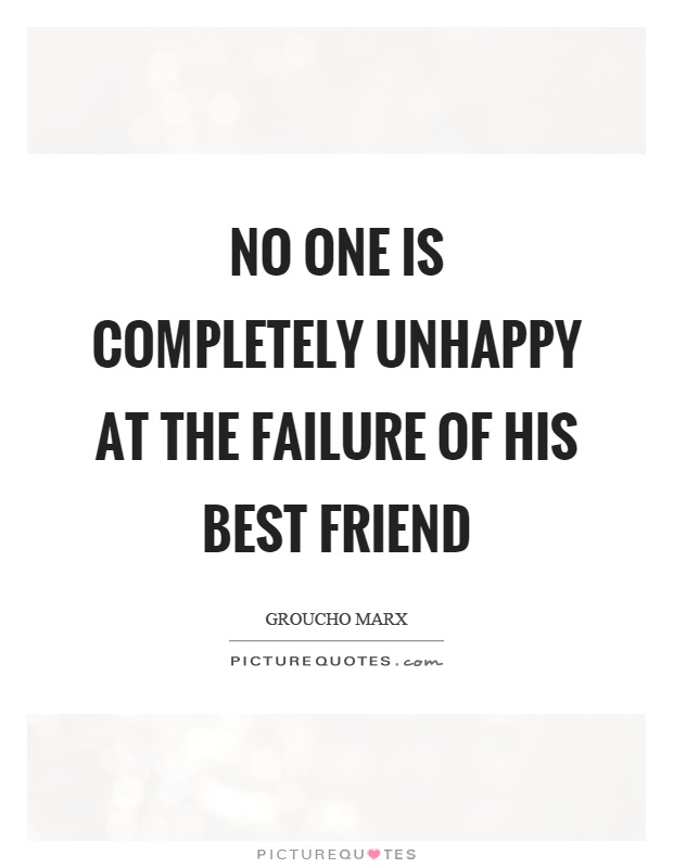 No one is completely unhappy at the failure of his best friend Picture Quote #1