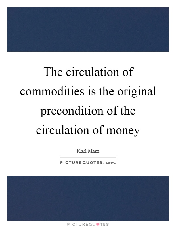 The circulation of commodities is the original precondition of the circulation of money Picture Quote #1